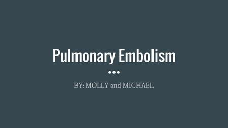 Pulmonary Embolism BY: MOLLY and MICHAEL. Outline Vocabulary Background Symptoms Treatment Conclusion Works Cited.