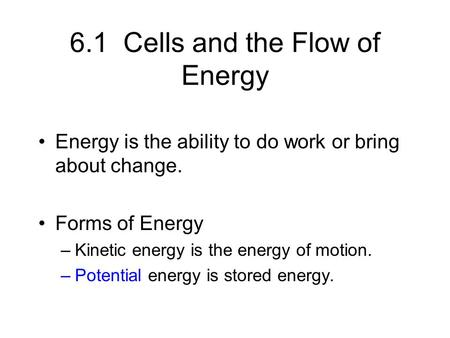 6.1 Cells and the Flow of Energy Energy is the ability to do work or bring about change. Forms of Energy –Kinetic energy is the energy of motion. –Potential.