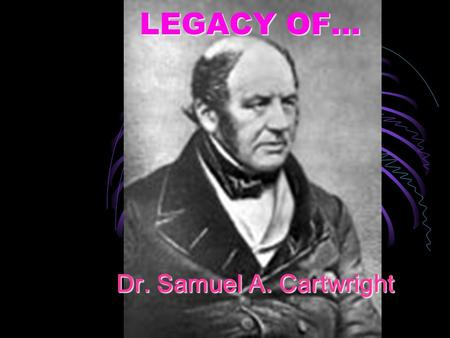 Dr. Samuel A. Cartwright LEGACY OF…. Cartwright was born at Northampton on November 3, 1793.Cartwright was born at Northampton on November 3, 1793.