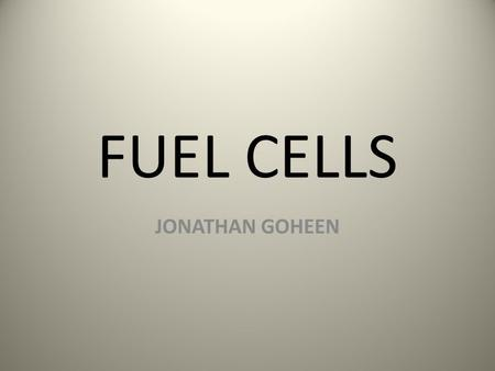 FUEL CELLS JONATHAN GOHEEN. WHAT are fuel cells? Energy devices that continuously transform chemical energy to electrical energy. Fuel often used is Hydrogen.