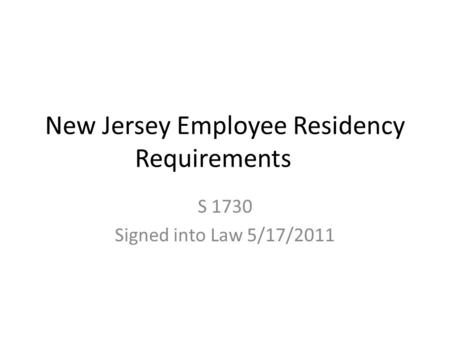 New Jersey Employee Residency Requirements S 1730 Signed into Law 5/17/2011.