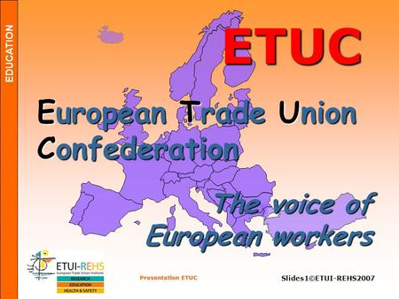 EDUCATION Presentation ETUC Slides1©ETUI-REHS2007 ETUC European Trade Union Confederation The voice of European workers.