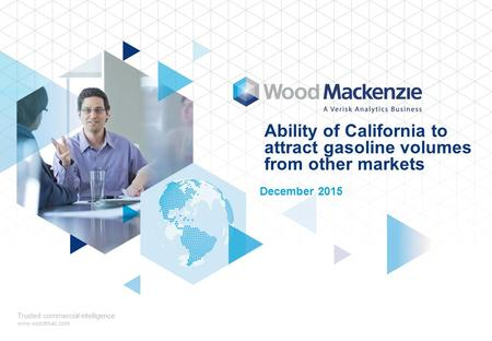 Ability of California to attract gasoline volumes from other markets December 2015 Trusted commercial intelligence www.woodmac.com.