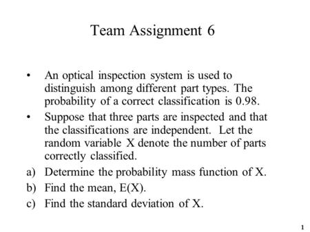 1 Team Assignment 6 An optical inspection system is used to distinguish among different part types. The probability of a correct classification is 0.98.