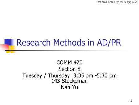 1 Research Methods in AD/PR COMM 420 Section 8 Tuesday / Thursday 3:35 pm -5:30 pm 143 Stuckeman Nan Yu 2007 Fall_COMM 420_Week NY.