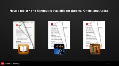© 2012 Autodesk Have a tablet? The handout is available for iBooks, Kindle, and Adliko.