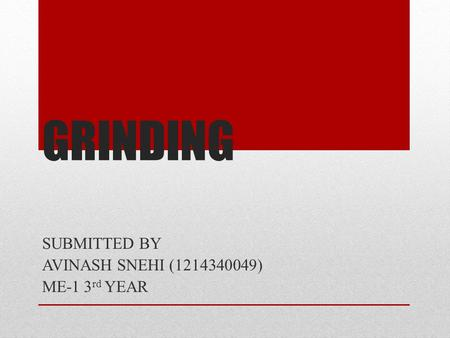 GRINDING SUBMITTED BY AVINASH SNEHI (1214340049) ME-1 3 rd YEAR.