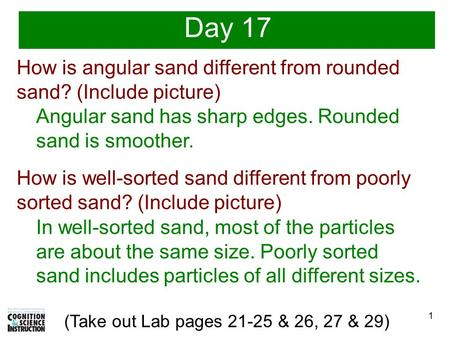 1 (Take out Lab pages 21-25 & 26, 27 & 29) Day 17 How is angular sand different from rounded sand? (Include picture) Angular sand has sharp edges. Rounded.