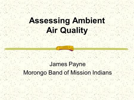 Assessing Ambient Air Quality James Payne Morongo Band of Mission Indians.