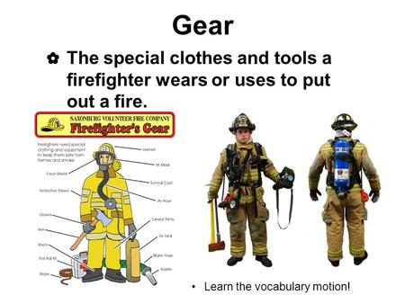 Gear ✿ The special clothes and tools a firefighter wears or uses to put out a fire. Learn the vocabulary motion!