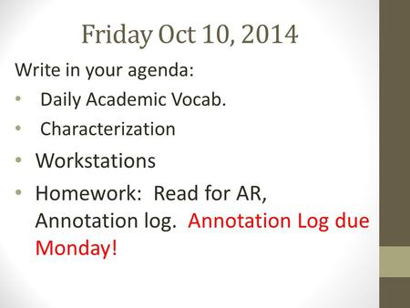 Friday Oct 10, 2014 Write in your agenda: Daily Academic Vocab. Characterization Workstations Homework: Read for AR, Annotation log. Annotation Log due.