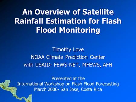 An Overview of Satellite Rainfall Estimation for Flash Flood Monitoring Timothy Love NOAA Climate Prediction Center with USAID- FEWS-NET, MFEWS, AFN Presented.