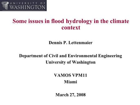 Some issues in flood hydrology in the climate context Dennis P. Lettenmaier Department of Civil and Environmental Engineering University of Washington.
