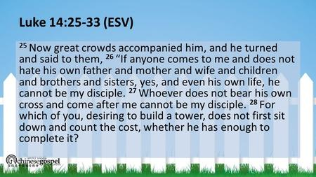 "Luke 14:25-33 (ESV) 25 Now great crowds accompanied him, and he turned and said to them, 26 ""If anyone comes to me and does not hate his own father and."