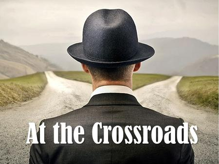 At the Crossroads. Joshua 24:15 And if it seems evil to you to serve the L ORD, choose for yourselves this day whom you will serve, whether the gods which.
