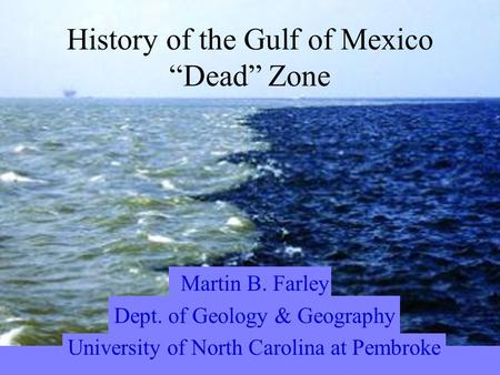 "Martin B. Farley Dept. of Geology & Geography University of North Carolina at Pembroke History of the Gulf of Mexico ""Dead"" Zone."
