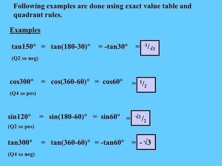 Examples Following examples are done using exact value table and quadrant rules. tan150  (Q2 so neg) = tan(180-30)  = -tan30  = -1 /  3 cos300  (Q4.