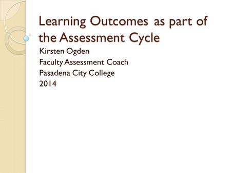 Learning Outcomesas part of the Assessment Cycle Kirsten Ogden Faculty Assessment Coach Pasadena City College 2014.