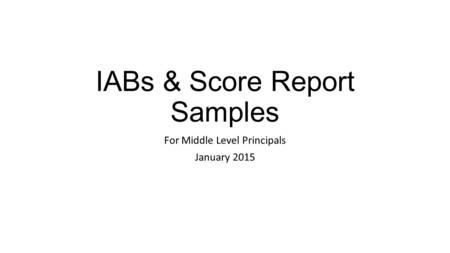 IABs & Score Report Samples For Middle Level Principals January 2015.