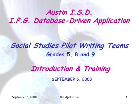 September 6, 2008IPG Application1 Austin I.S.D. I.P.G. Database-Driven Application Social Studies Pilot Writing Teams Grades 5, 8 and 9 Introduction &