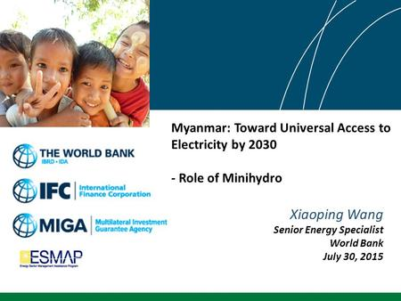 Myanmar: Toward Universal Access to Electricity by 2030 - Role of Minihydro Xiaoping Wang Senior Energy Specialist World Bank July 30, 2015.