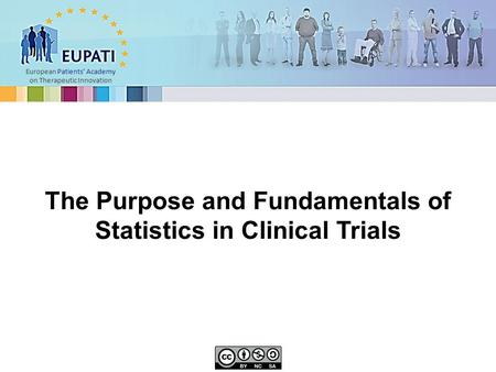 European Patients' Academy on Therapeutic Innovation The Purpose and Fundamentals of Statistics in Clinical Trials.