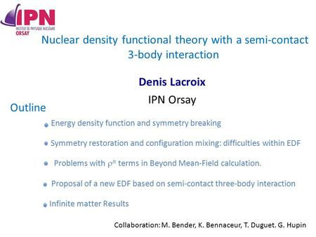 Nuclear density functional theory with a semi-contact 3-body interaction Denis Lacroix IPN Orsay Outline Infinite matter Results Energy density function.
