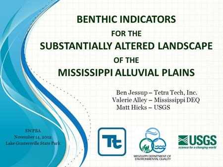BENTHIC INDICATORS FOR THE SUBSTANTIALLY ALTERED LANDSCAPE OF THE MISSISSIPPI ALLUVIAL PLAINS Ben Jessup – Tetra Tech, Inc. Valerie Alley – Mississippi.