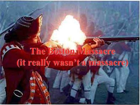 The Boston Massacre (it really wasn't a massacre).