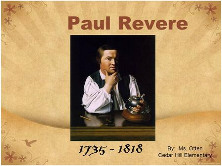 Paul Revere 1735 - 1818 By: Ms. Otten Cedar Hill Elementary.