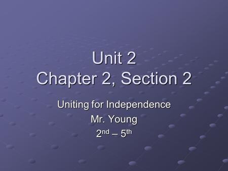 Unit 2 Chapter 2, Section 2 Uniting for Independence Mr. Young 2 nd – 5 th.
