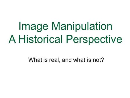 Image Manipulation A Historical Perspective GRC 377 Web and Print Publishing What is real, and what is not?
