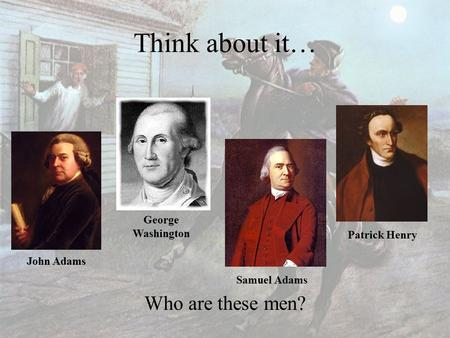 Think about it… Who are these men? John Adams George Washington Samuel Adams Patrick Henry.