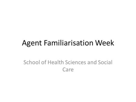 Agent Familiarisation Week School of Health Sciences and Social Care.