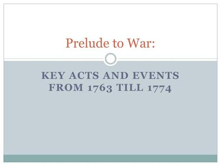 KEY ACTS AND EVENTS FROM 1763 TILL 1774 Prelude to War: