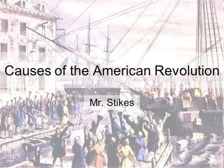Causes of the American Revolution Mr. Stikes. SSUSH3 The student will explain the primary causes of the American Revolution. a. Explain how the end of.