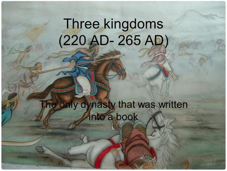 Three kingdoms (220 AD- 265 AD) The only dynasty that was written into a book.