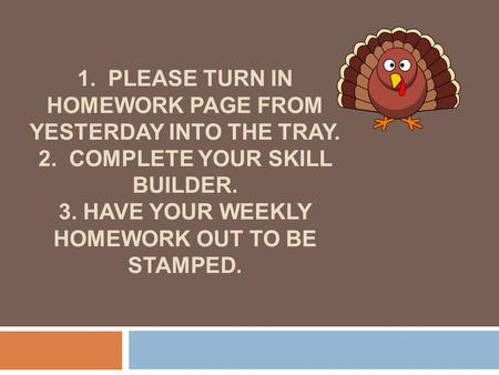 1. PLEASE TURN IN HOMEWORK PAGE FROM YESTERDAY INTO THE TRAY. 2. COMPLETE YOUR SKILL BUILDER. 3. HAVE YOUR WEEKLY HOMEWORK OUT TO BE STAMPED.