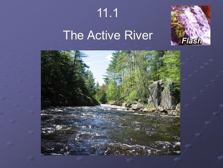 11.1 The Active River. Do you think a river can have a source? Describe where you would expect to find a river's source. The source of a river is where.