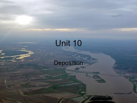 Unit 10 Deposition. The process by which sediments are released or dropped. Effects many people- beaches, mines, caves, flood plains, sedimentary rocks.