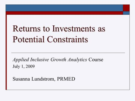Returns to Investments as Potential Constraints Applied Inclusive Growth Analytics Course July 1, 2009 Susanna Lundstrom, PRMED.