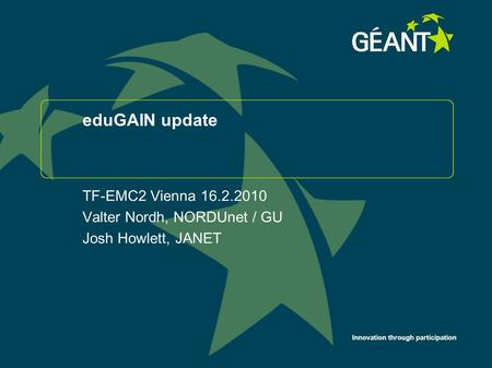 Innovation through participation eduGAIN update TF-EMC2 Vienna 16.2.2010 Valter Nordh, NORDUnet / GU Josh Howlett, JANET.