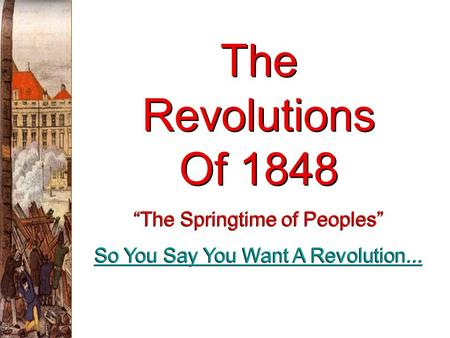 "The Revolutions Of 1848 ""The Springtime of Peoples"" So You Say You Want A Revolution... ""The Springtime of Peoples"" So You Say You Want A Revolution..."