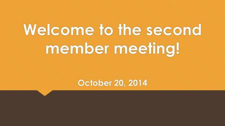 Welcome to the second member meeting! October 20, 2014.