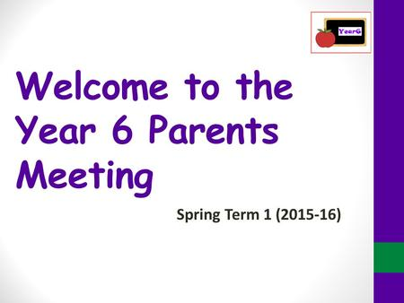 Welcome to the Year 6 Parents Meeting Spring Term 1 (2015-16)