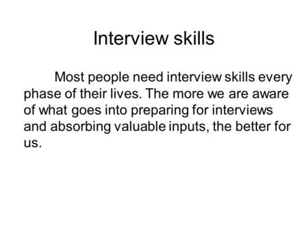 Interview skills Most people need interview skills every phase of their lives. The more we are aware of what goes into preparing for interviews and absorbing.