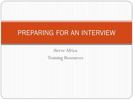 IServe Africa Training Resources PREPARING FOR AN INTERVIEW.