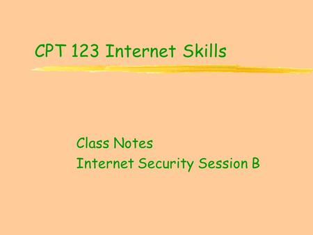 CPT 123 Internet Skills Class Notes Internet Security Session B.