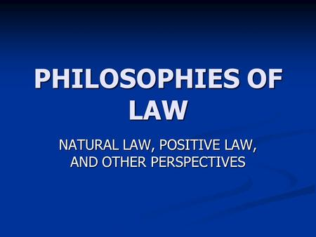 PHILOSOPHIES OF LAW NATURAL LAW, POSITIVE LAW, AND OTHER PERSPECTIVES.