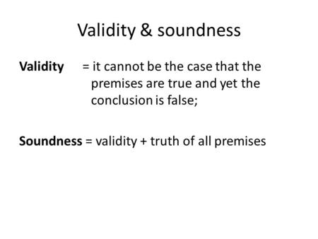 Validity & soundness Validity = it cannot be the case that the premises are true and yet the conclusion is false; Soundness = validity + truth of all premises.